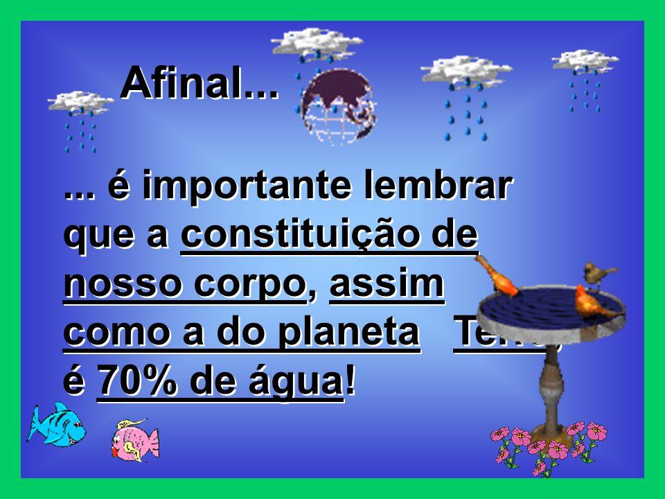 ... é importante lembrar que a constituição de nosso corpo, assim como a do planeta Terra, é 70% de água! Afinal...