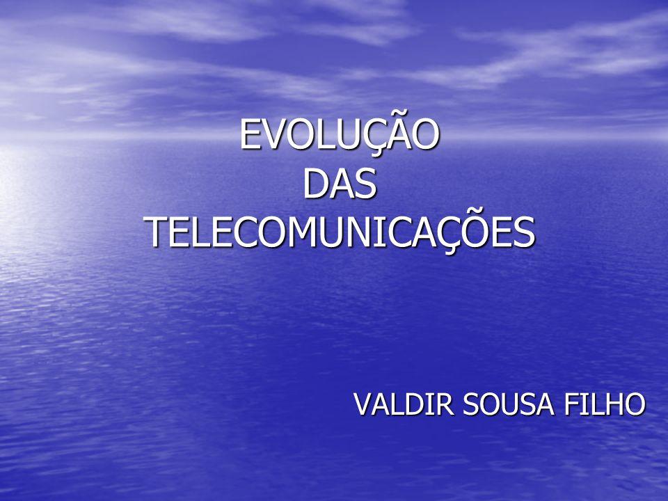 EVOLUÇÃO DAS TELECOMUNICAÇÕES VALDIR SOUSA FILHO VALDIR SOUSA FILHO