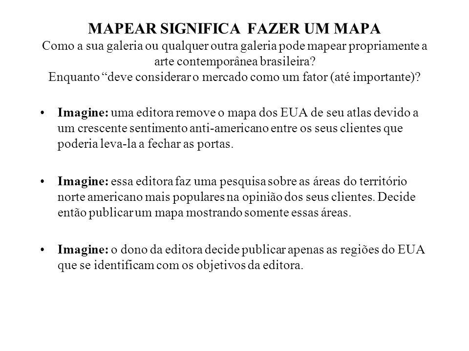 MAPEAR SIGNIFICA FAZER UM MAPA Como a sua galeria ou qualquer outra galeria pode mapear propriamente a arte contemporânea brasileira.