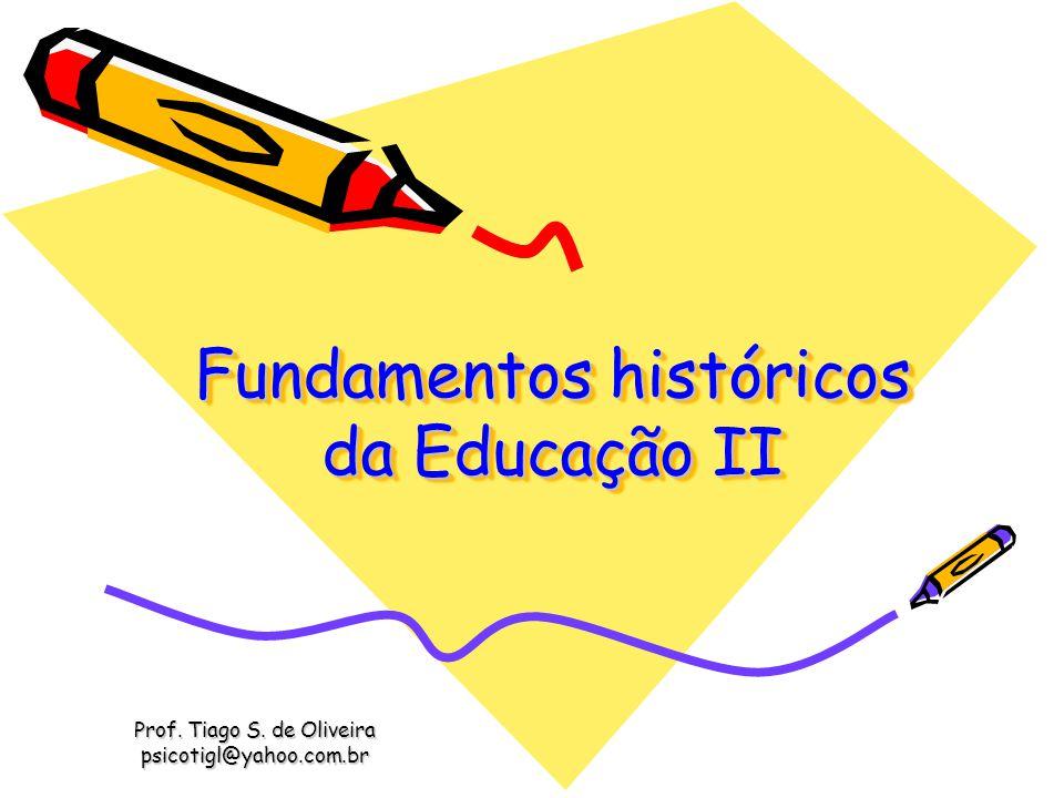 Fundamentos históricos da Educação II Prof. Tiago S. de Oliveira psicotigl@yahoo.com.br