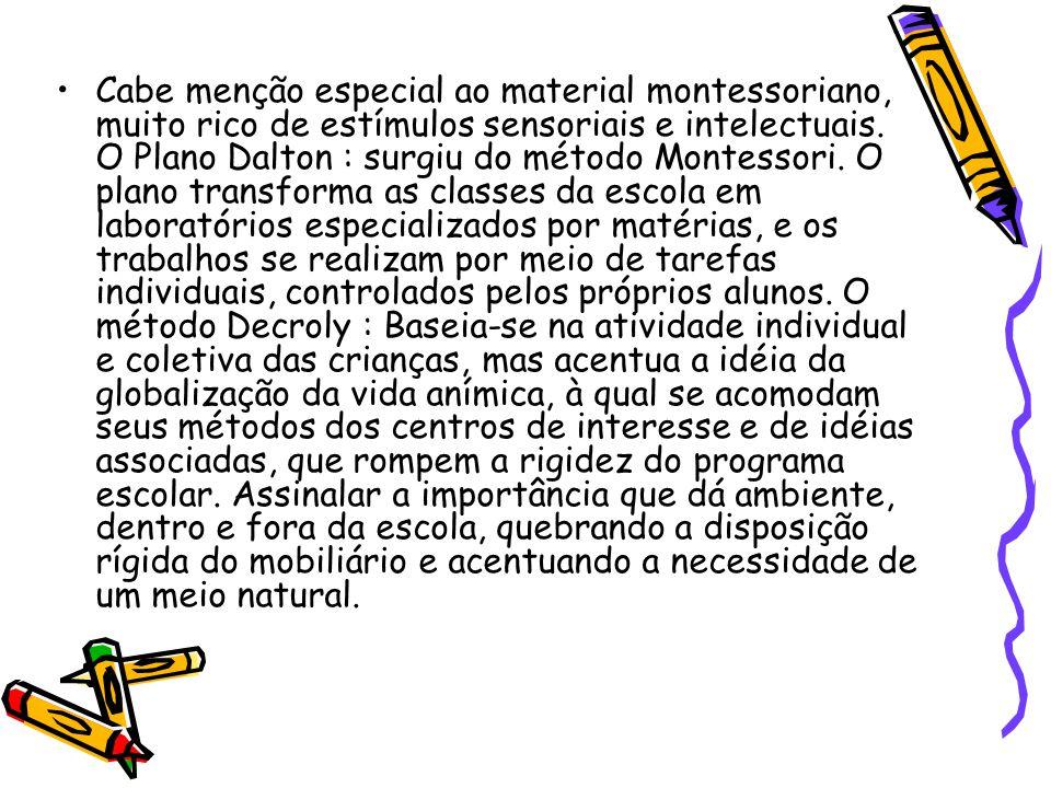 Cabe menção especial ao material montessoriano, muito rico de estímulos sensoriais e intelectuais. O Plano Dalton : surgiu do método Montessori. O pla