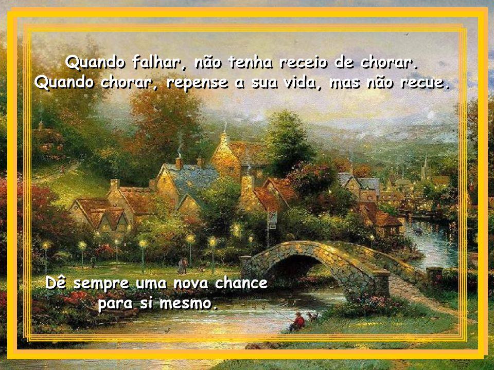 Quando falhar, não tenha receio de chorar.Quando chorar, repense a sua vida, mas não recue.