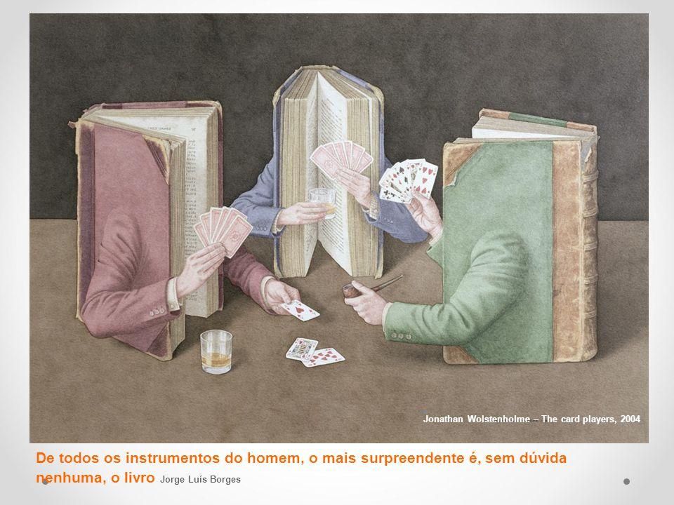 De todos os instrumentos do homem, o mais surpreendente é, sem dúvida nenhuma, o livro Jorge Luís Borges Jonathan Wolstenholme – The card players, 2004