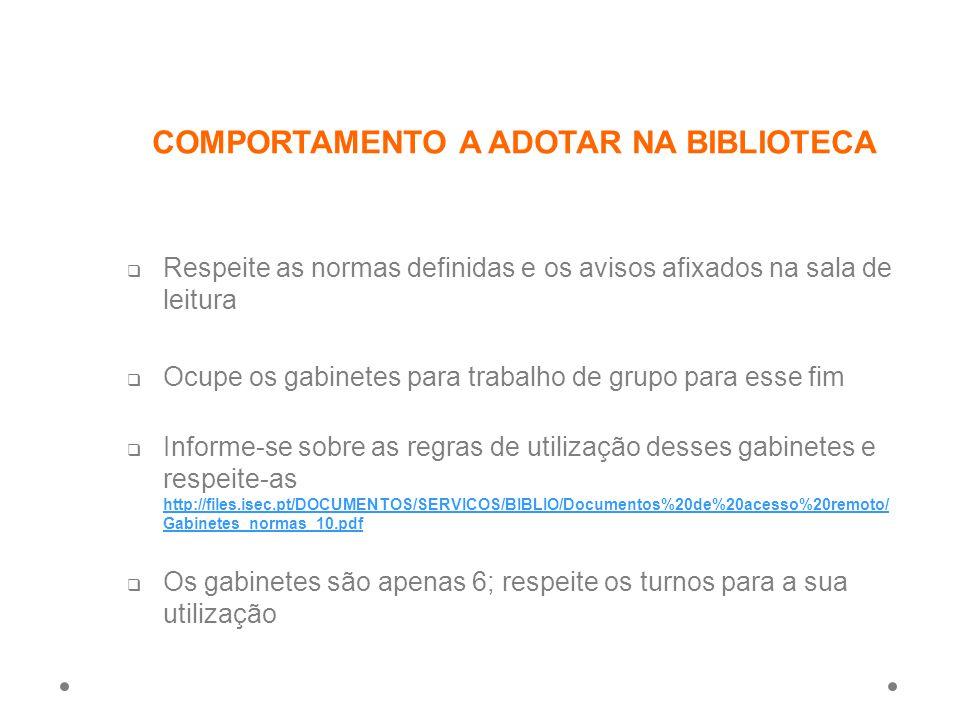COMPORTAMENTO A ADOTAR NA BIBLIOTECA  Respeite as normas definidas e os avisos afixados na sala de leitura  Ocupe os gabinetes para trabalho de grupo para esse fim  Informe-se sobre as regras de utilização desses gabinetes e respeite-as http://files.isec.pt/DOCUMENTOS/SERVICOS/BIBLIO/Documentos%20de%20acesso%20remoto/ Gabinetes_normas_10.pdf http://files.isec.pt/DOCUMENTOS/SERVICOS/BIBLIO/Documentos%20de%20acesso%20remoto/ Gabinetes_normas_10.pdf  Os gabinetes são apenas 6; respeite os turnos para a sua utilização