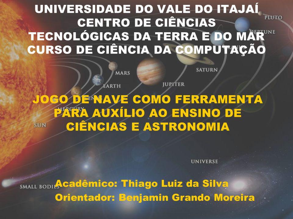 UNIVERSIDADE DO VALE DO ITAJAÍ CENTRO DE CIÊNCIAS TECNOLÓGICAS DA TERRA E DO MAR CURSO DE CIÊNCIA DA COMPUTAÇÃO JOGO DE NAVE COMO FERRAMENTA PARA AUXÍLIO AO ENSINO DE CIÊNCIAS E ASTRONOMIA Acadêmico: Thiago Luiz da Silva Orientador: Benjamin Grando Moreira