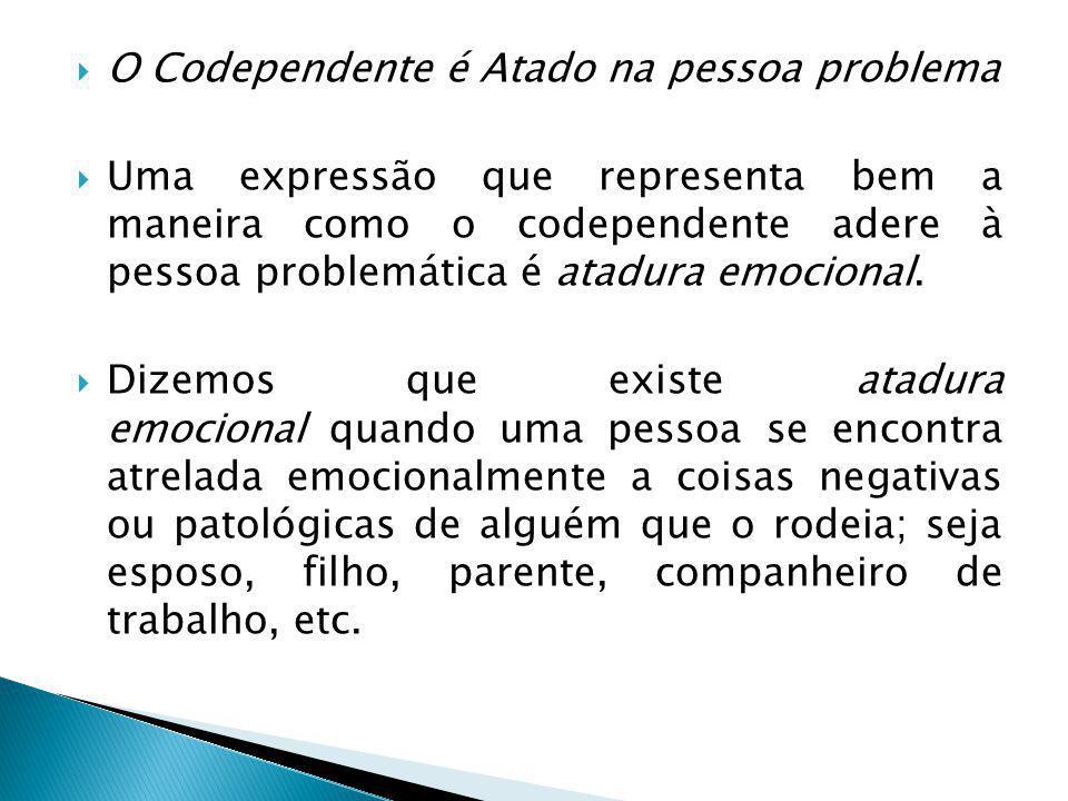  O Codependente é Atado na pessoa problema  Uma expressão que representa bem a maneira como o codependente adere à pessoa problemática é atadura emocional.