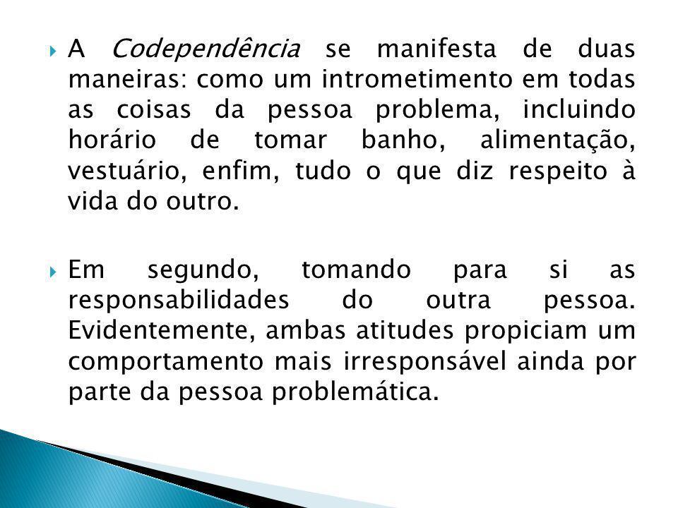  A Codependência se manifesta de duas maneiras: como um intrometimento em todas as coisas da pessoa problema, incluindo horário de tomar banho, alimentação, vestuário, enfim, tudo o que diz respeito à vida do outro.