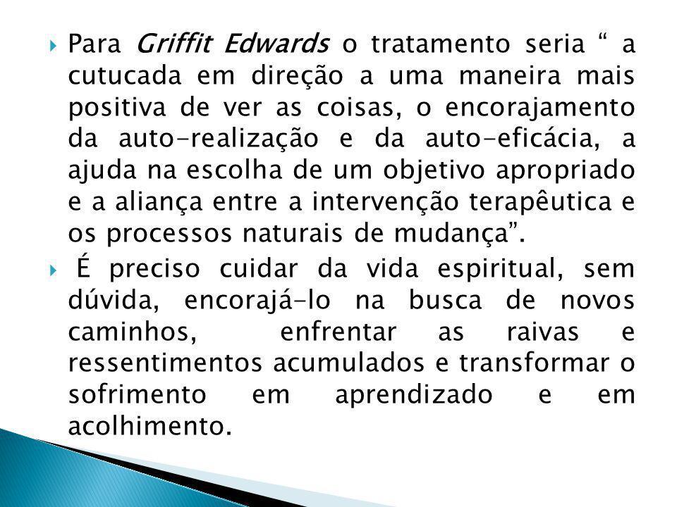  Para Griffit Edwards o tratamento seria a cutucada em direção a uma maneira mais positiva de ver as coisas, o encorajamento da auto-realização e da auto-eficácia, a ajuda na escolha de um objetivo apropriado e a aliança entre a intervenção terapêutica e os processos naturais de mudança .
