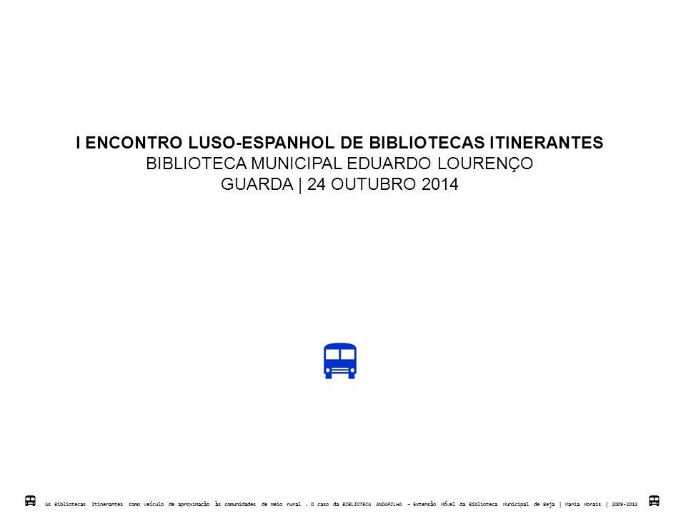 I ENCONTRO LUSO-ESPANHOL DE BIBLIOTECAS ITINERANTES BIBLIOTECA MUNICIPAL EDUARDO LOURENÇO GUARDA   24 OUTUBRO 2014  As Bibliotecas Itinerantes como v