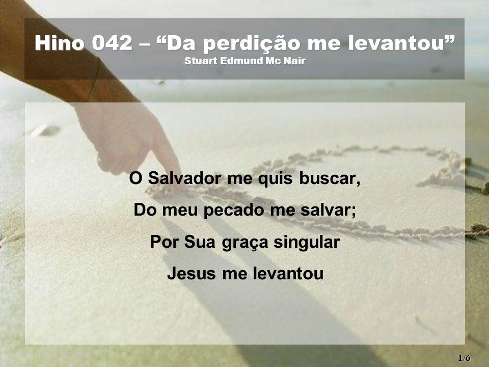 """Hino 042 – """"Da perdição me levantou"""" Stuart Edmund Mc Nair O Salvador me quis buscar, Do meu pecado me salvar; Por Sua graça singular Jesus me levanto"""