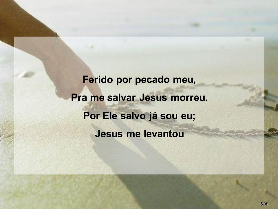 Ferido por pecado meu, Pra me salvar Jesus morreu. Por Ele salvo já sou eu; Jesus me levantou 3/6