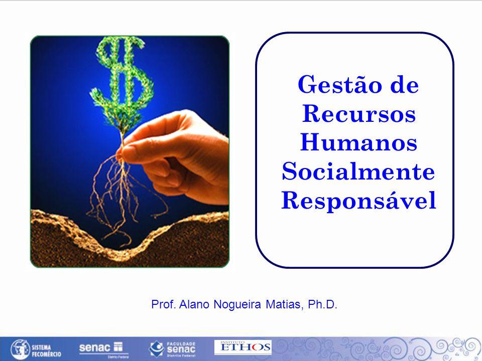 Gestão de Recursos Humanos Socialmente Responsável Prof. Alano Nogueira Matias, Ph.D.