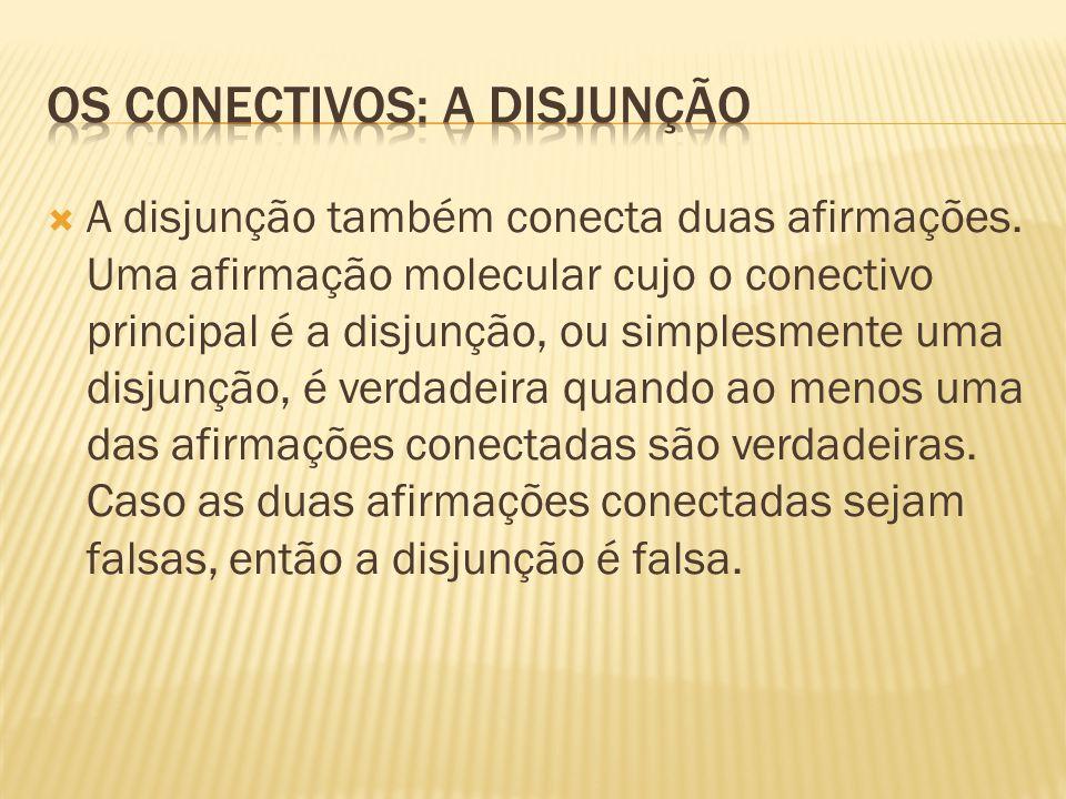  A disjunção também conecta duas afirmações. Uma afirmação molecular cujo o conectivo principal é a disjunção, ou simplesmente uma disjunção, é verda