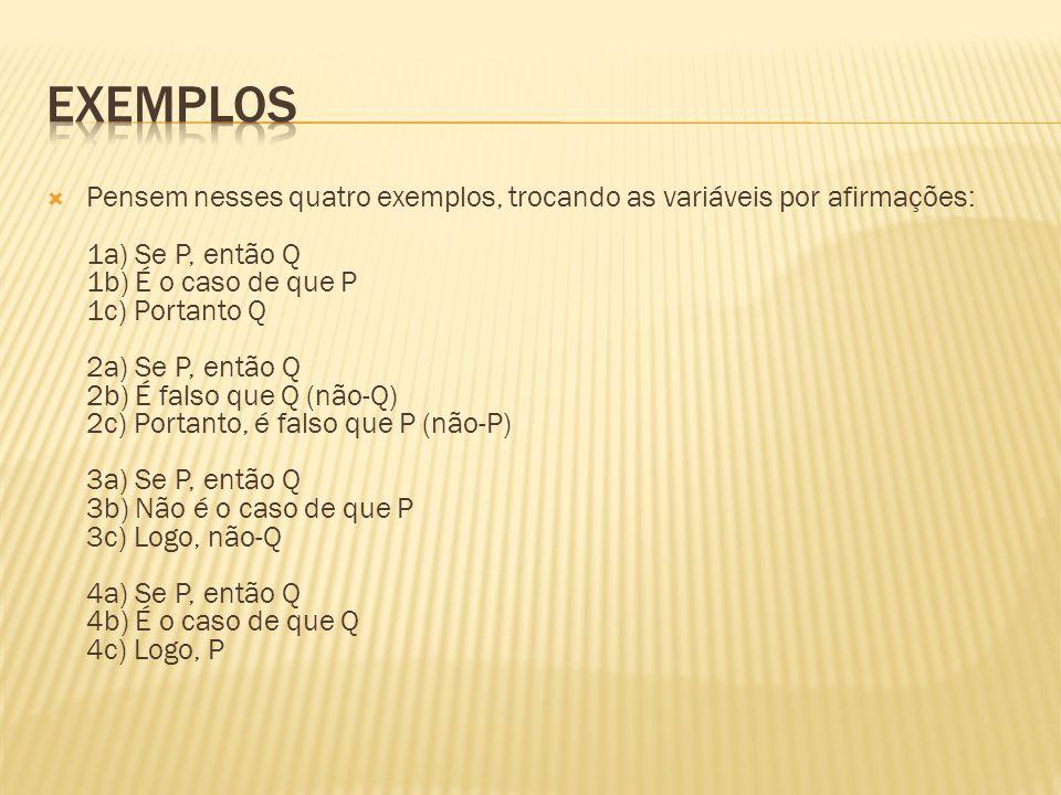  Pensem nesses quatro exemplos, trocando as variáveis por afirmações: 1a) Se P, então Q 1b) É o caso de que P 1c) Portanto Q 2a) Se P, então Q 2b) É