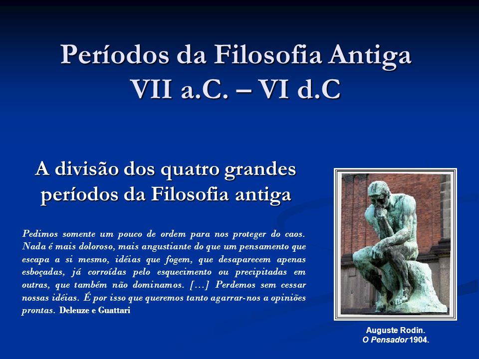 Períodos da Filosofia Antiga VII a.C. – VI d.C A divisão dos quatro grandes períodos da Filosofia antiga Auguste Rodin. O Pensador 1904. Pedimos somen