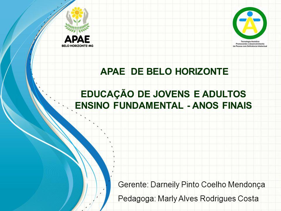APAE DE BELO HORIZONTE EDUCAÇÃO DE JOVENS E ADULTOS ENSINO FUNDAMENTAL - ANOS FINAIS Gerente: Darneily Pinto Coelho Mendonça Pedagoga: Marly Alves Rod