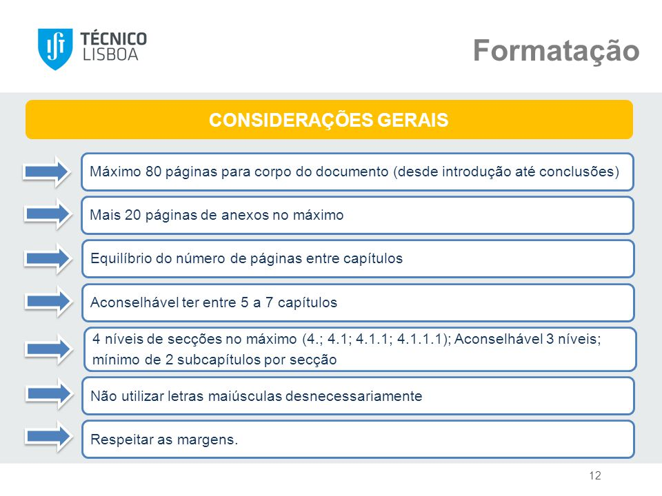 Formatação Mais 20 páginas de anexos no máximo CONSIDERAÇÕES GERAIS Máximo 80 páginas para corpo do documento (desde introdução até conclusões) Aconselhável ter entre 5 a 7 capítulos Equilíbrio do número de páginas entre capítulos 4 níveis de secções no máximo (4.; 4.1; 4.1.1; 4.1.1.1); Aconselhável 3 níveis; mínimo de 2 subcapítulos por secção Respeitar as margens.