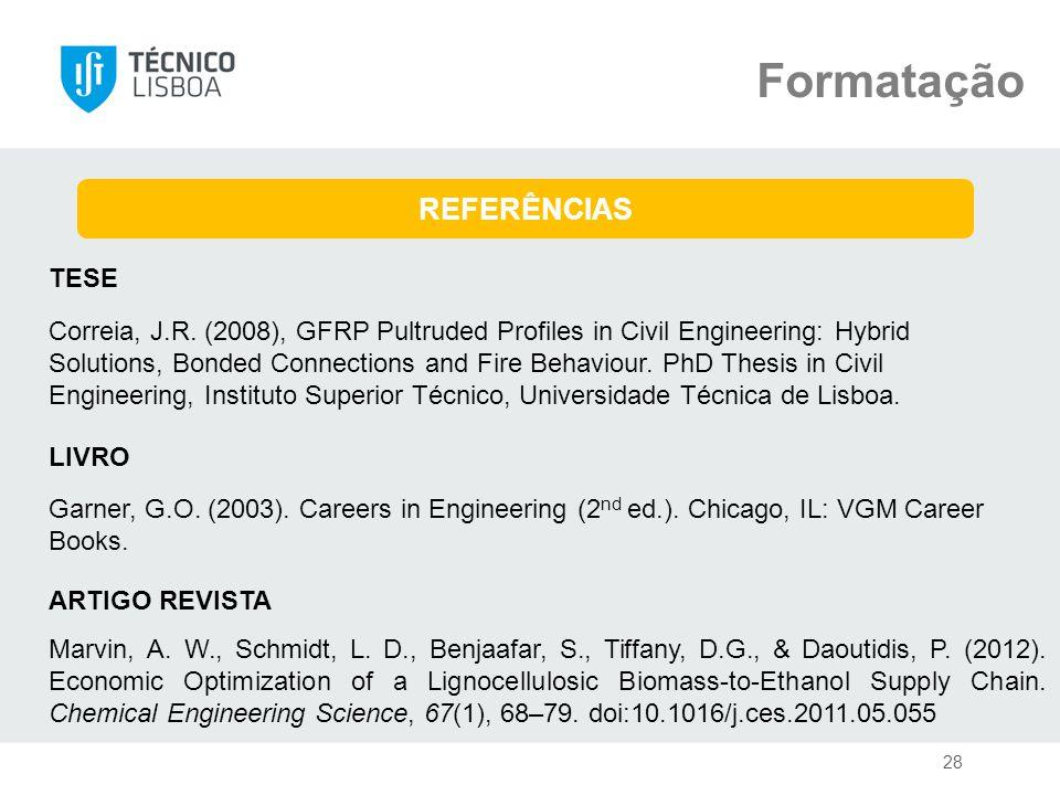 Formatação REFERÊNCIAS LIVRO TESE Garner, G.O. (2003). Careers in Engineering (2 nd ed.). Chicago, IL: VGM Career Books. 28 Correia, J.R. (2008), GFRP