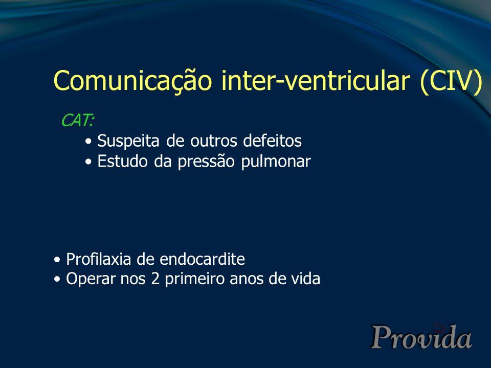 Comunicação inter-ventricular (CIV) CAT: Suspeita de outros defeitos Estudo da pressão pulmonar Profilaxia de endocardite Operar nos 2 primeiro anos d