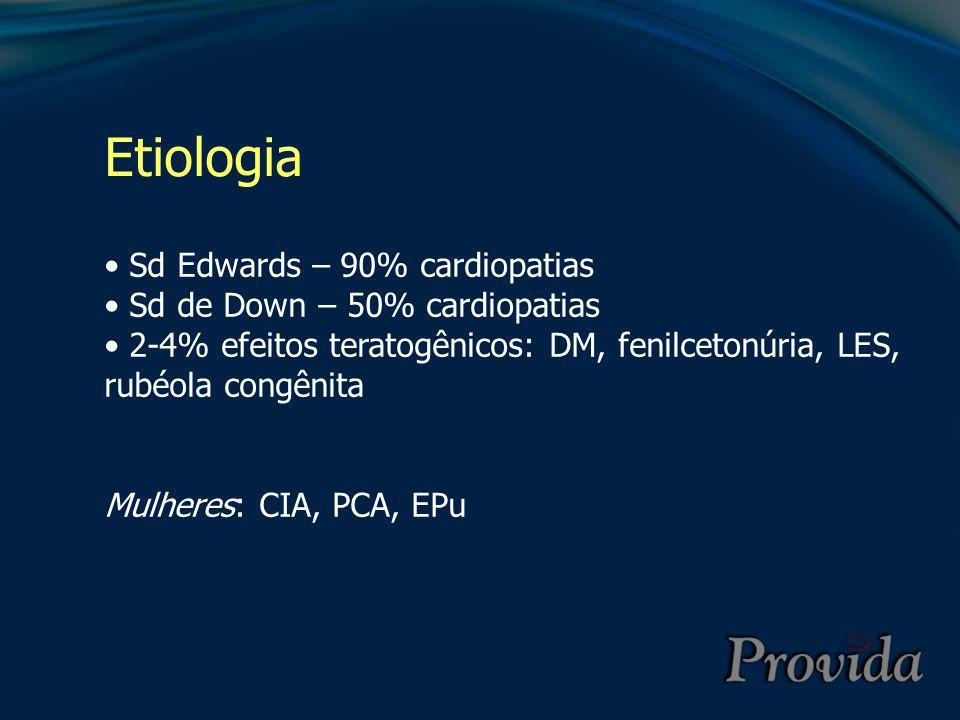 Etiologia Sd Edwards – 90% cardiopatias Sd de Down – 50% cardiopatias 2-4% efeitos teratogênicos: DM, fenilcetonúria, LES, rubéola congênita Mulheres: