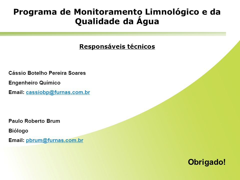 Responsáveis técnicos Cássio Botelho Pereira Soares Engenheiro Químico Email: cassiobp@furnas.com.brcassiobp@furnas.com.br Paulo Roberto Brum Biólogo