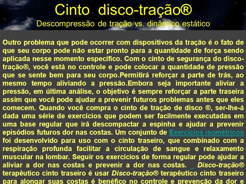 Cinto disco-tração® Descompressão de tração vs. dinâmico estático Outro problema que pode ocorrer com dispositivos da tração é o fato de que seu corpo