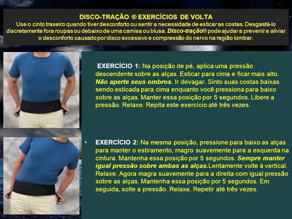 DISCO-TRAÇÃO ® EXERCÍCIOS DE VOLTA Use o cinto traseiro quando tiver desconforto ou sentir a necessidade de esticar as costas. Desgastá-lo discretamen