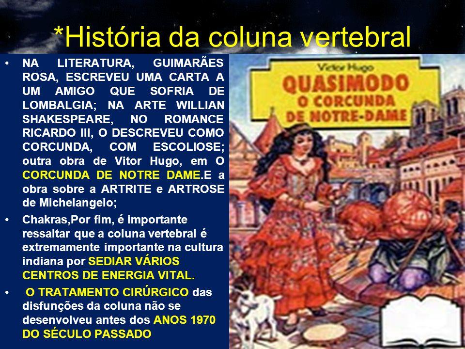 *História da coluna vertebral NA LITERATURA, GUIMARÃES ROSA, ESCREVEU UMA CARTA A UM AMIGO QUE SOFRIA DE LOMBALGIA; NA ARTE WILLIAN SHAKESPEARE, NO ROMANCE RICARDO III, O DESCREVEU COMO CORCUNDA, COM ESCOLIOSE; outra obra de Vitor Hugo, em O CORCUNDA DE NOTRE DAME.E a obra sobre a ARTRITE e ARTROSE de Michelangelo; Chakras,Por fim, é importante ressaltar que a coluna vertebral é extremamente importante na cultura indiana por SEDIAR VÁRIOS CENTROS DE ENERGIA VITAL.