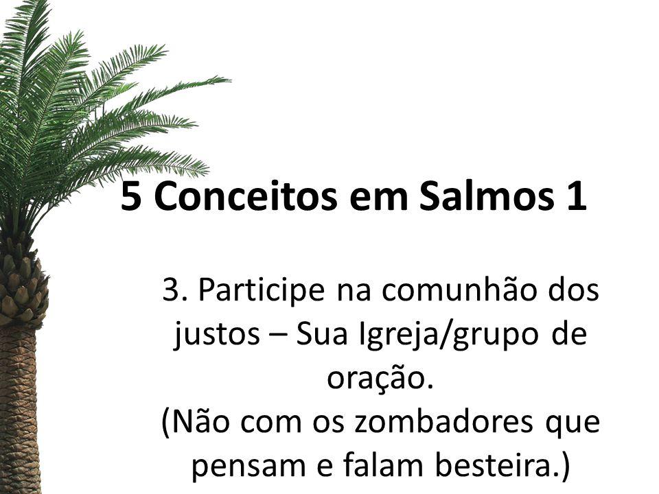5 Conceitos em Salmos 1 3. Participe na comunhão dos justos – Sua Igreja/grupo de oração. (Não com os zombadores que pensam e falam besteira.)