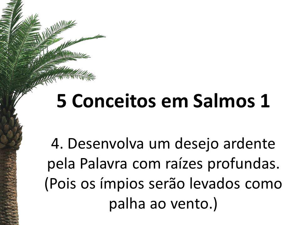 5 Conceitos em Salmos 1 4. Desenvolva um desejo ardente pela Palavra com raízes profundas. (Pois os ímpios serão levados como palha ao vento.)