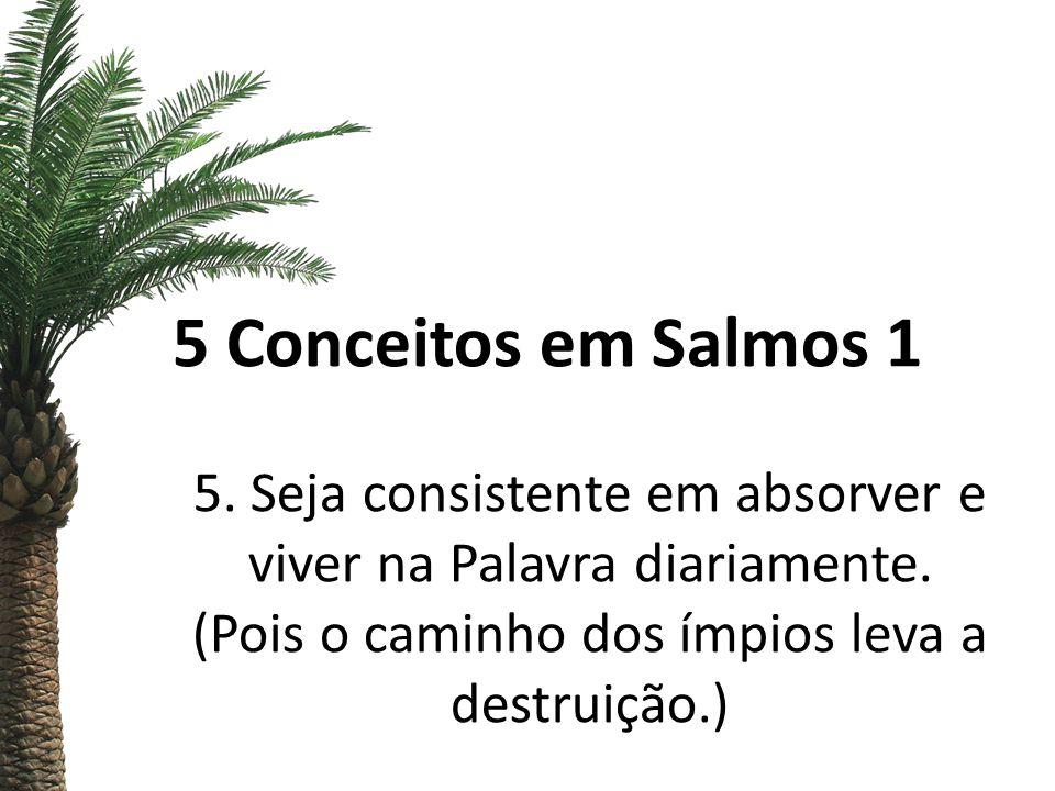 5 Conceitos em Salmos 1 5. Seja consistente em absorver e viver na Palavra diariamente. (Pois o caminho dos ímpios leva a destruição.)