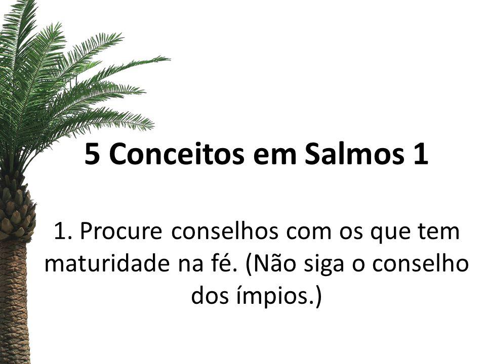 5 Conceitos em Salmos 1 1. Procure conselhos com os que tem maturidade na fé. (Não siga o conselho dos ímpios.)
