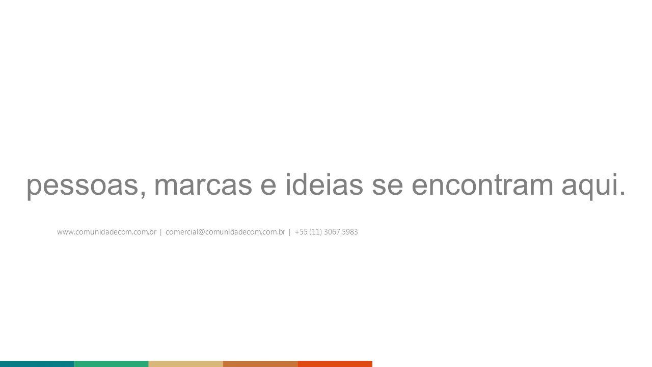 pessoas, marcas e ideias se encontram aqui. www.comunidadecom.com.br | comercial@comunidadecom.com.br | +55 (11) 3067.5983