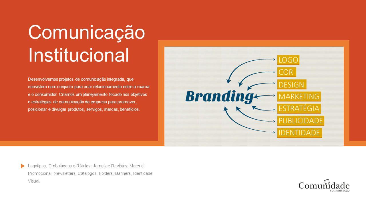 Comunicação Institucional Desenvolvemos projetos de comunicação integrada, que consistem num conjunto para criar relacionamento entre a marca e o cons