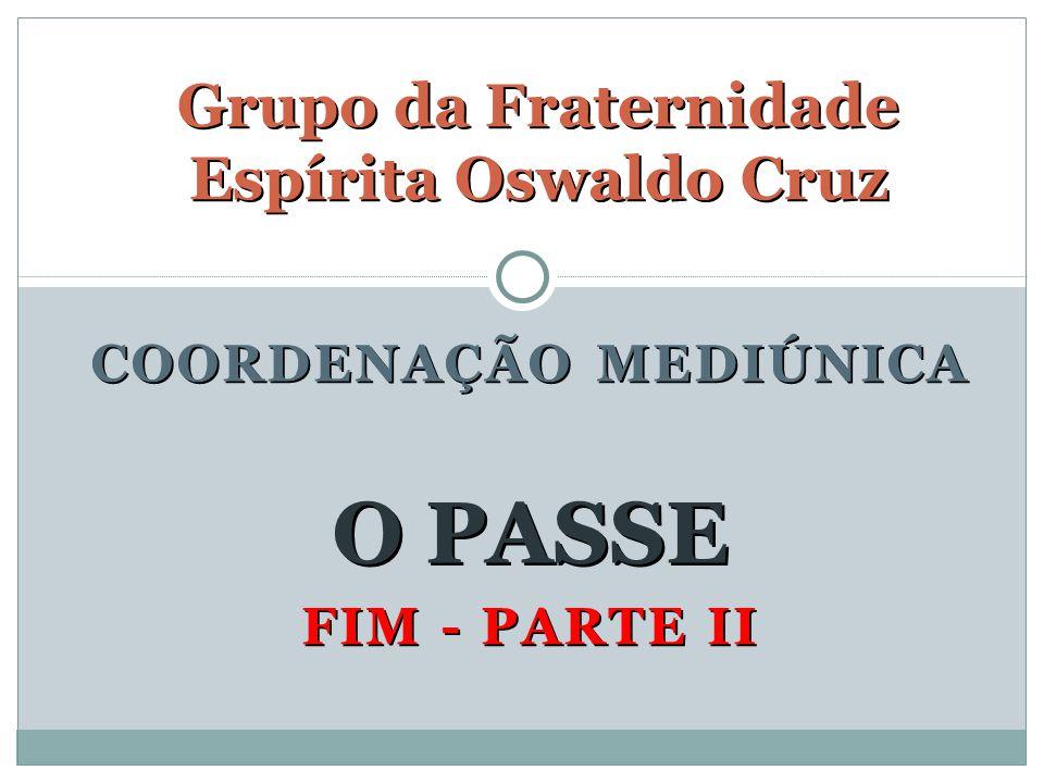 FIM - PARTE II Grupo da Fraternidade Espírita Oswaldo Cruz O PASSE COORDENAÇÃO MEDIÚNICA