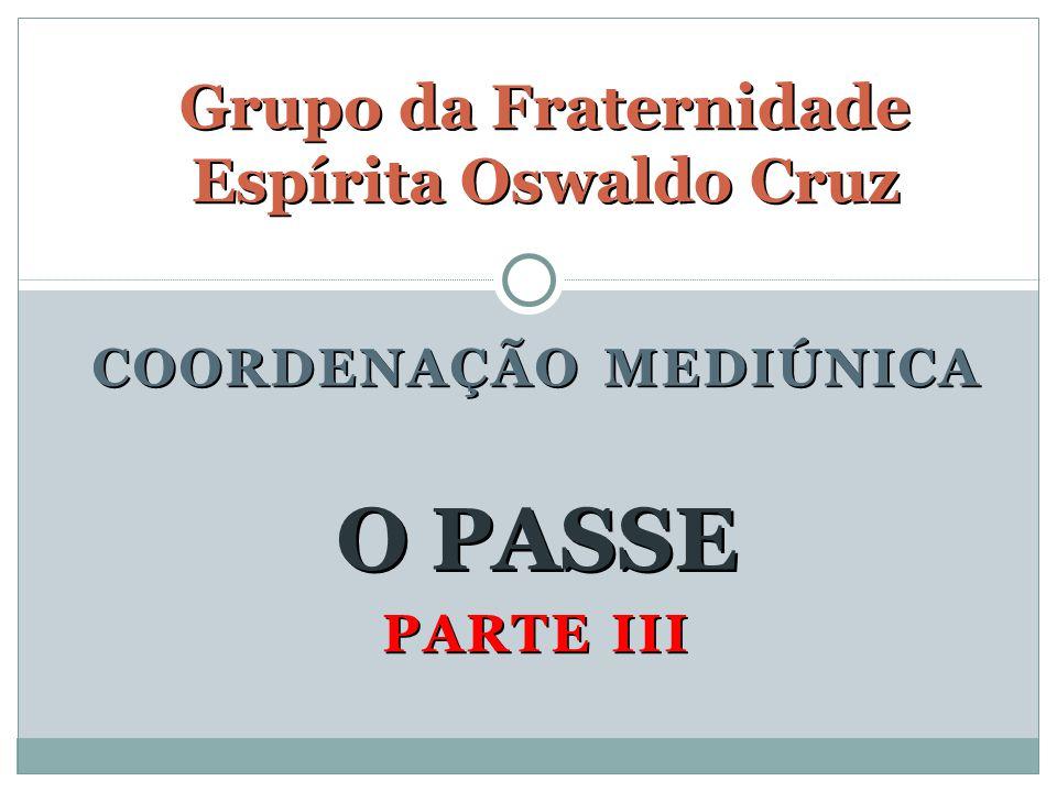 PARTE III Grupo da Fraternidade Espírita Oswaldo Cruz O PASSE COORDENAÇÃO MEDIÚNICA