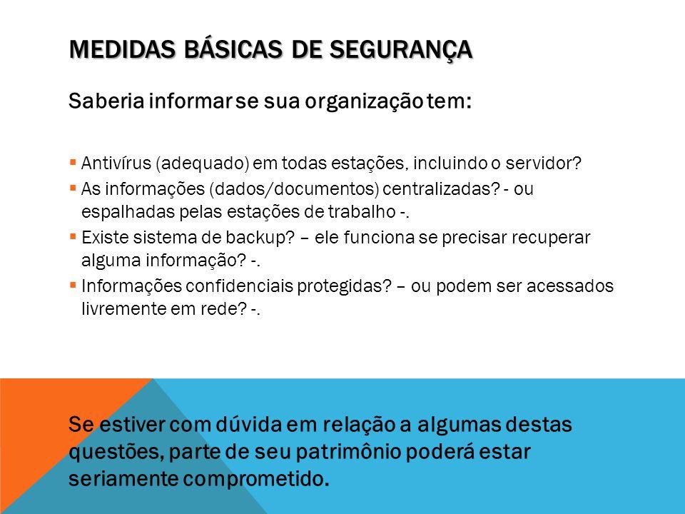 MEDIDAS BÁSICAS DE SEGURANÇA Saberia informar se sua organização tem:  Antivírus (adequado) em todas estações, incluindo o servidor?  As informações
