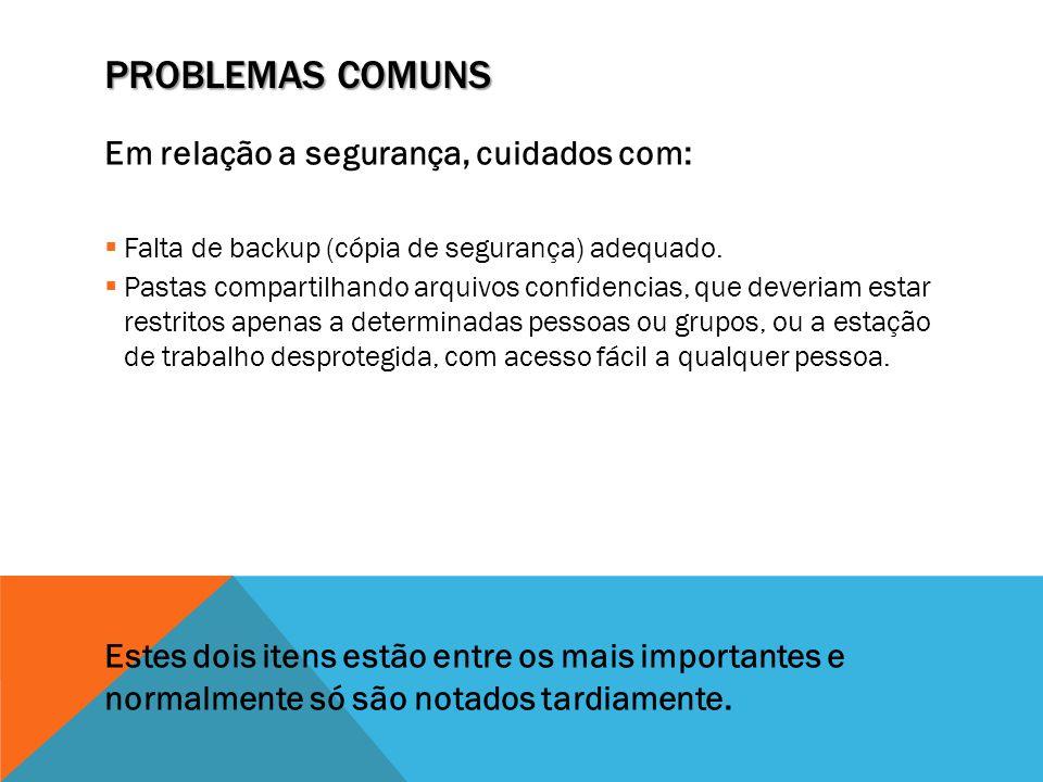 PROBLEMAS COMUNS Em relação a segurança, cuidados com:  Falta de backup (cópia de segurança) adequado.  Pastas compartilhando arquivos confidencias,