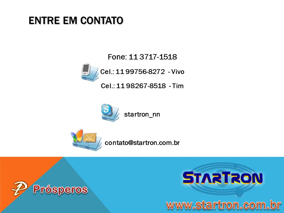 ENTRE EM CONTATO Fone: 11 3717-1518 Cel.: 11 99756-8272 - Vivo Cel.: 11 98267-8518 - Tim startron_nn contato@startron.com.br