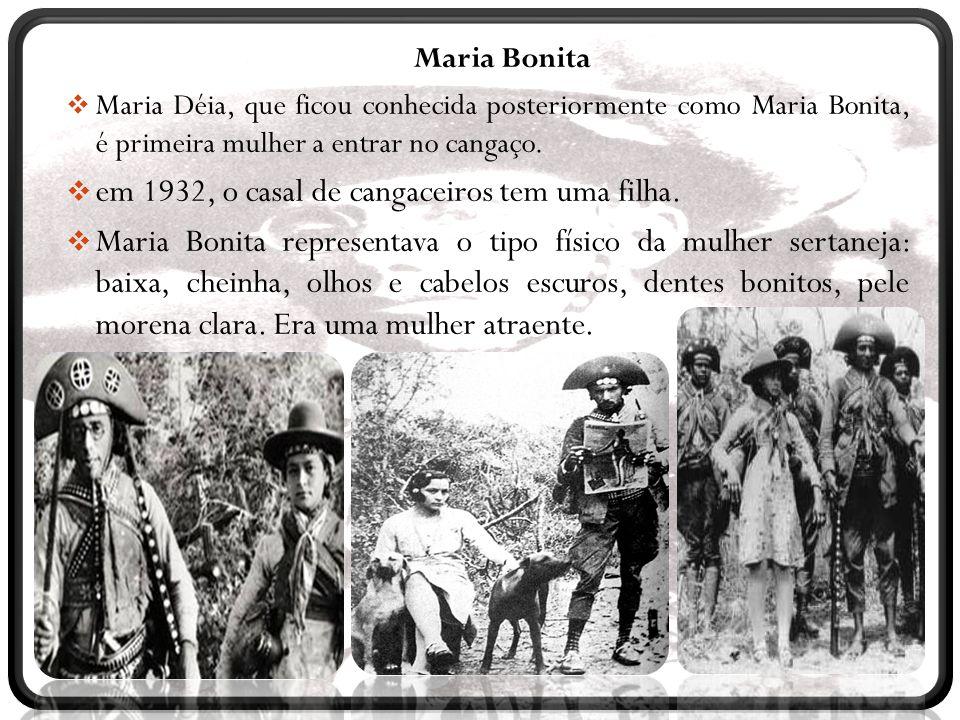 Maria Bonita  Maria Déia, que ficou conhecida posteriormente como Maria Bonita, é primeira mulher a entrar no cangaço.  em 1932, o casal de cangacei