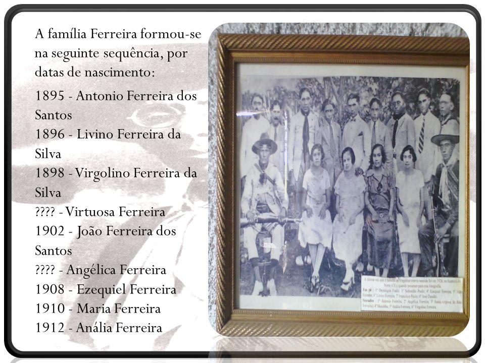 A família Ferreira formou-se na seguinte sequência, por datas de nascimento: 1895 - Antonio Ferreira dos Santos 1896 - Livino Ferreira da Silva 1898 -