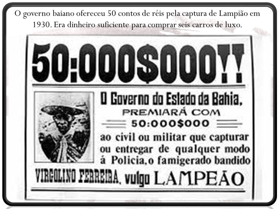 O governo baiano ofereceu 50 contos de réis pela captura de Lampião em 1930. Era dinheiro suficiente para comprar seis carros de luxo.