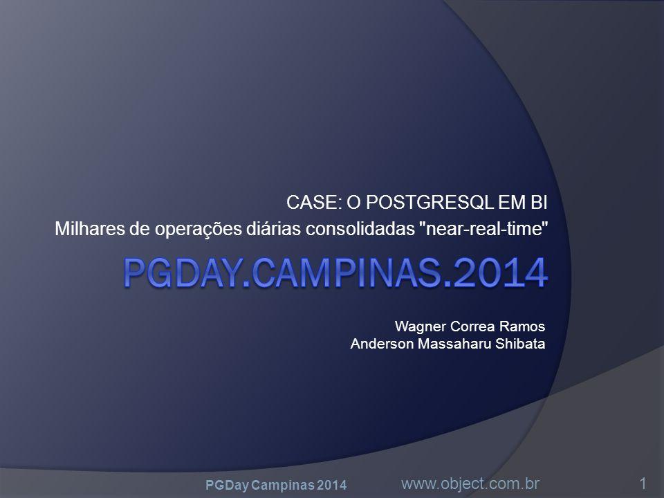 CASE: O POSTGRESQL EM BI Milhares de operações diárias consolidadas near-real-time PGDay Campinas 2014 www.object.com.br1 Wagner Correa Ramos Anderson Massaharu Shibata