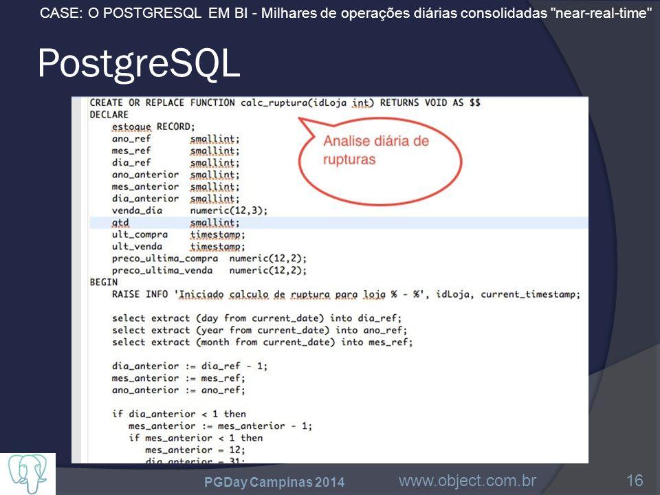 CASE: O POSTGRESQL EM BI - Milhares de operações diárias consolidadas near-real-time PostgreSQL PGDay Campinas 2014 www.object.com.br16