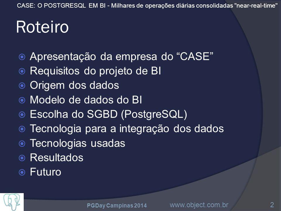 CASE: O POSTGRESQL EM BI - Milhares de operações diárias consolidadas near-real-time Roteiro  Apresentação da empresa do CASE  Requisitos do projeto de BI  Origem dos dados  Modelo de dados do BI  Escolha do SGBD (PostgreSQL)  Tecnologia para a integração dos dados  Tecnologias usadas  Resultados  Futuro PGDay Campinas 2014 www.object.com.br2