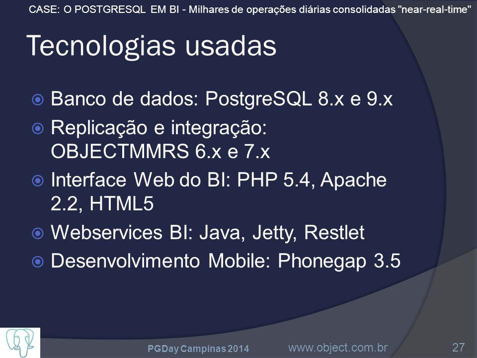 CASE: O POSTGRESQL EM BI - Milhares de operações diárias consolidadas near-real-time Tecnologias usadas  Banco de dados: PostgreSQL 8.x e 9.x  Replicação e integração: OBJECTMMRS 6.x e 7.x  Interface Web do BI: PHP 5.4, Apache 2.2, HTML5  Webservices BI: Java, Jetty, Restlet  Desenvolvimento Mobile: Phonegap 3.5 PGDay Campinas 2014 www.object.com.br27