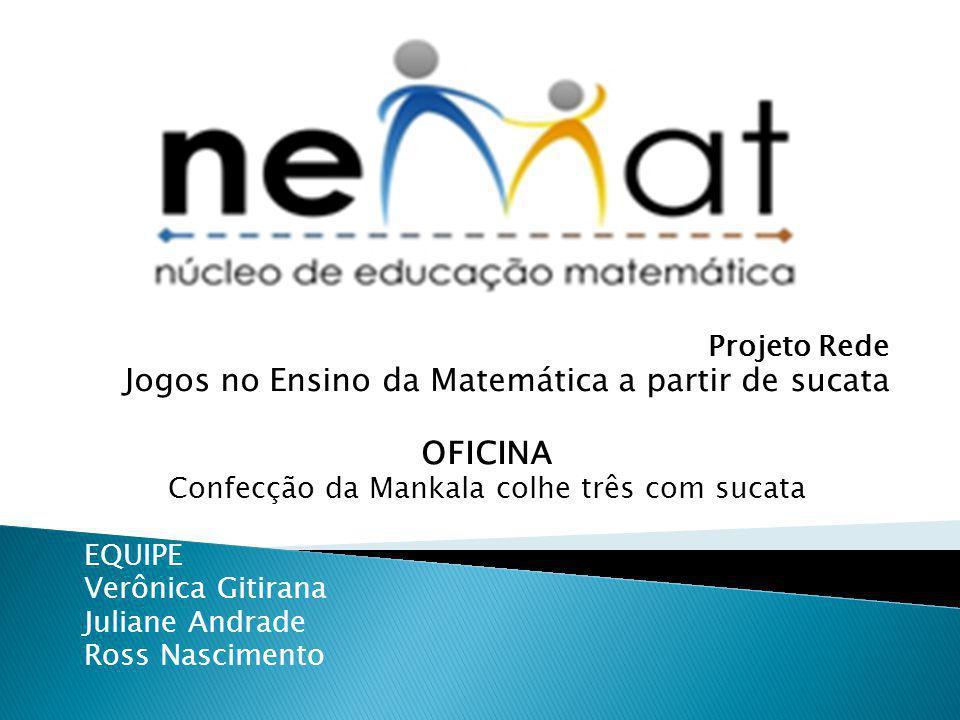 Projeto Rede Jogos no Ensino da Matemática a partir de sucata OFICINA Confecção da Mankala colhe três com sucata EQUIPE Verônica Gitirana Juliane Andr