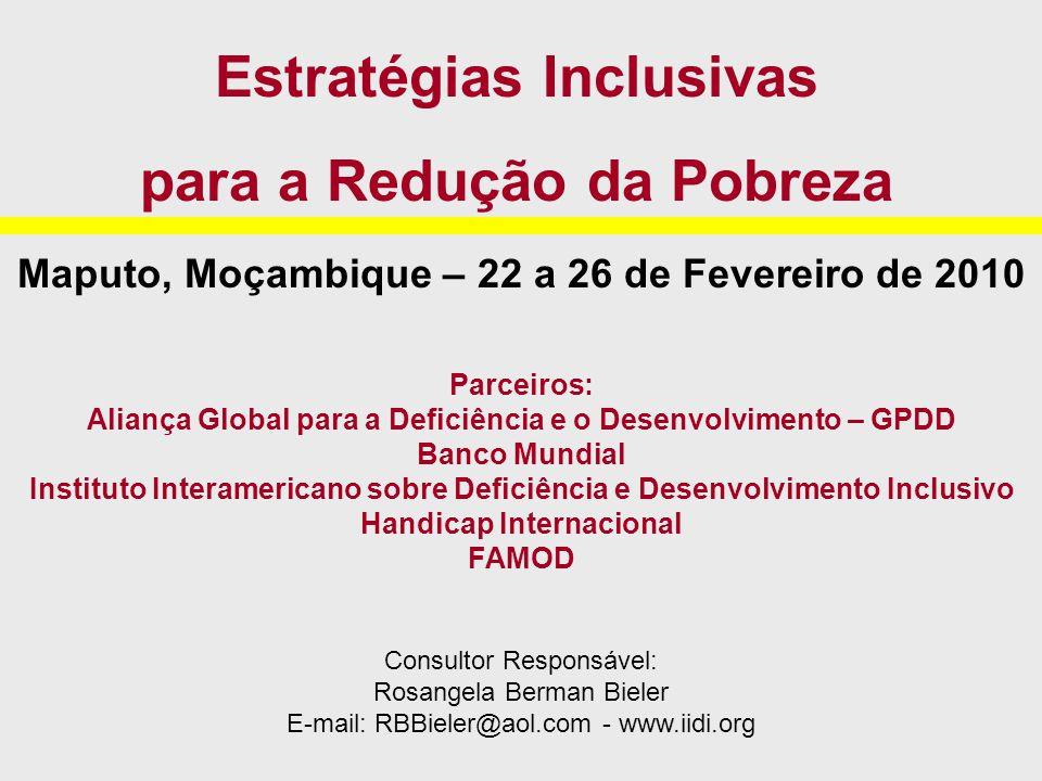 Maputo, Moçambique – 22 a 26 de Fevereiro de 2010 Parceiros: Aliança Global para a Deficiência e o Desenvolvimento – GPDD Banco Mundial Instituto Interamericano sobre Deficiência e Desenvolvimento Inclusivo Handicap Internacional FAMOD Consultor Responsável: Rosangela Berman Bieler E-mail: RBBieler@aol.com - www.iidi.org Estratégias Inclusivas para a Redução da Pobreza
