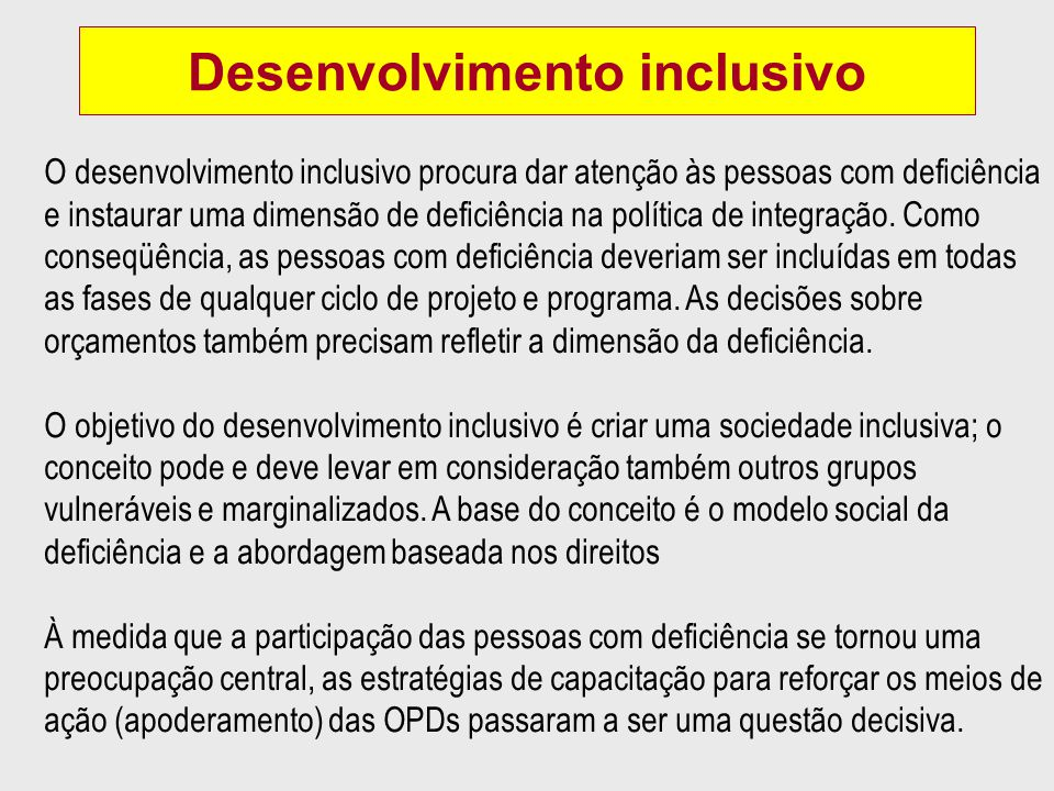 Desenvolvimento inclusivo O desenvolvimento inclusivo procura dar atenção às pessoas com deficiência e instaurar uma dimensão de deficiência na política de integração.