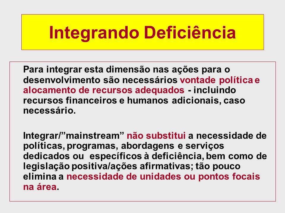 Integrando Deficiência Para integrar esta dimensão nas ações para o desenvolvimento são necessários vontade política e alocamento de recursos adequados - incluindo recursos financeiros e humanos adicionais, caso necessário.